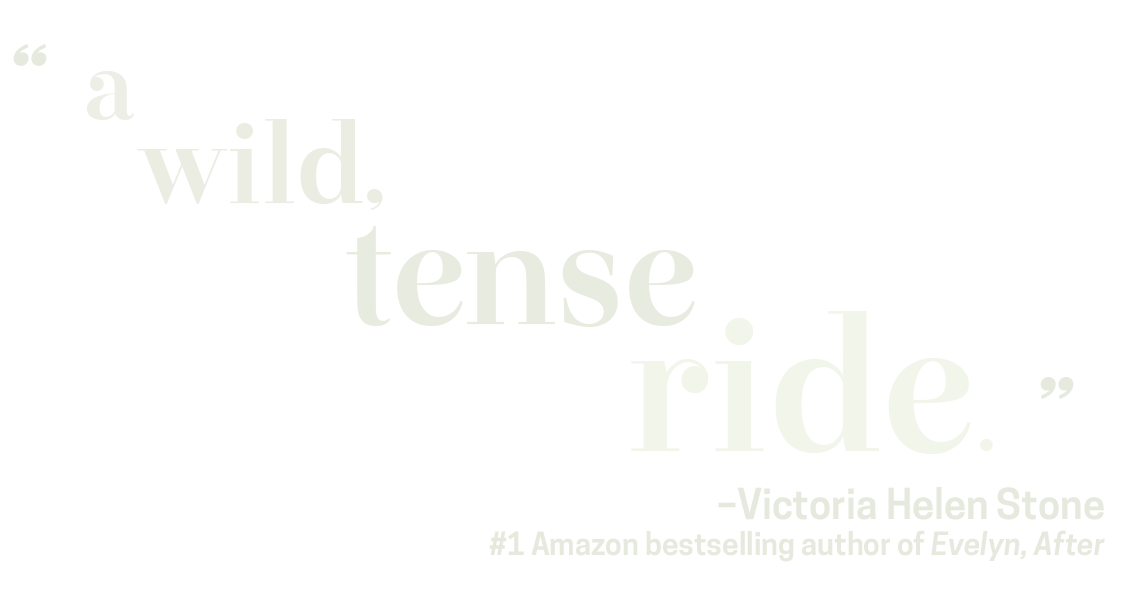 """A Wild, Tense, Ride."" - Victoria Helen Stone, #1 Amazon bestselling author of Evelyn, After."
